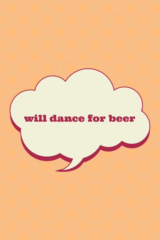 Will dance for beer.